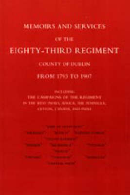 Memoirs and Services of the Eighty-third Regiment (county of Dublin) from 1793 to 1907: Including the Campaigns of the Regiment in the West Indies, Africa, the Peninsula, Ceylon, Canada, and India: 2004
