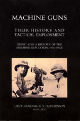 Machine Guns: Their History and Tactical Employment (being Also a History of the Machine Gun Corps, 1916-1922): 2004
