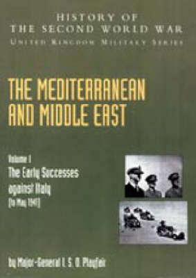 Mediterranean and Middle East: The Early Successes Against Italy (to May 1941): History of the Second World War: United Kingdom Military Series: Official Campaign History: 2004: v. I