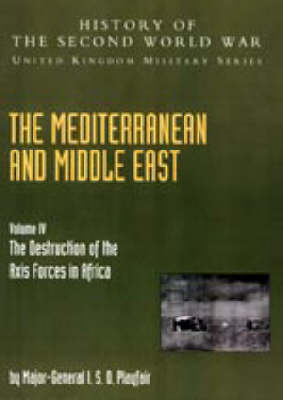 Mediterranean and Middle East: The Destruction of the Axis Forces in Africa: History of the Second World War: United Kingdom Military Series: Official Campaign History: 2004: v. IV