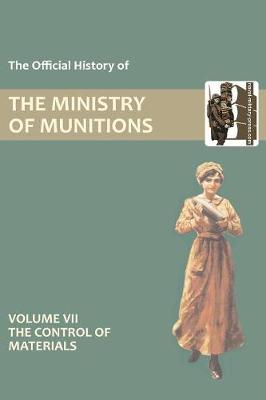 Official History of the Ministry of Munitions Volume VII: The Control of Materials