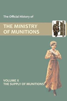 Official History of the Ministry of Munitions Volume X: The Supply of Munitions