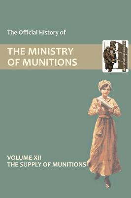 Official History of the Ministry of Munitions Volume XII: The Supply of Munitions