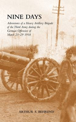 Nine Days: Adventures of a Heavy Artillery Brigade of the Third Army During the German Offensive of March 21-29 1918