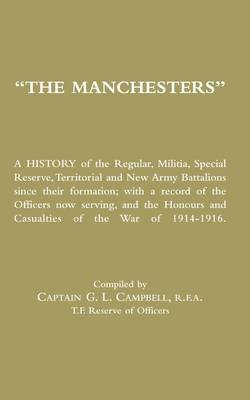 Manchesters: A History of the Regular, Militia, Special Reserve, Territorial and New Army Battalions Since Their Formation; with a Record of the Officers Now Serving, and the Honours and Casualties of the War of 1914-1916
