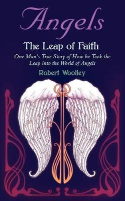 Angel's the Leap of Faith: One Man's Story of How He Took the Leap Into the World of Angels