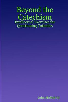 Beyond the Catechism: Intellectual Exercises for Questioning Catholics
