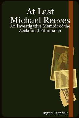 At Last Michael Reeves: An Investigative Memoir of the Acclaimed Filmmaker