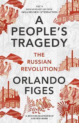 A People's Tragedy: The Russian Revolution - centenary edition with new introduction