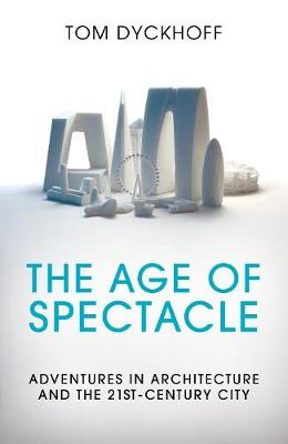 The Age of Spectacle: Adventures in Architecture and the 21st-Century City