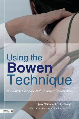 Using the Bowen Technique to Address Complex and Common Conditions: A Guide for Health Professionals and Clients