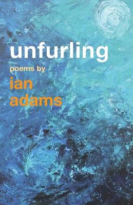 Unfurling: Poems by Ian Adams