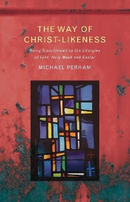 The Way of Christ-Likeness: Being Transformed by the Liturgies of Lent, Holy Week and Easter