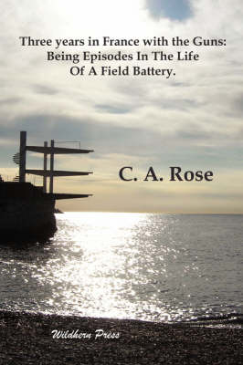 Three Years in France with the Guns: Being Episodes In The Life Of A Field Battery.