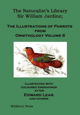 The Naturalist's Library. The Illustrations of Parrots (Ornithology Volume 6)