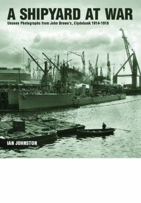 A Shipyard at War: Unseen Photographs from John Brown's, Clydebank 1914 - 1918