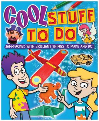 Cool Stuff to Do: Jam-packed with Brilliant Things to Make and Do!