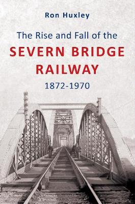 The Rise and Fall of the Severn Bridge Railway 1872-1970