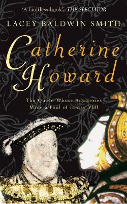 Catherine Howard: The Queen Whose Adulteries Made a Fool of Henry VIII