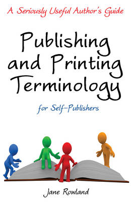 Publishing and Printing Terminology for Self-Publishers: A Seriously Useful Author's Guide