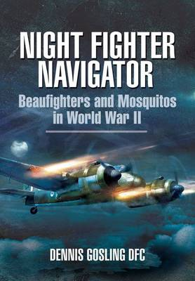 Night Fighter Navigator: Beaufighters and Mosquitos in WWII