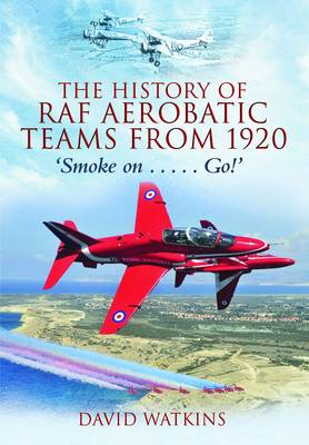 The History of RAF Aerobatic Teams from 1920: Smoke on ... Go!