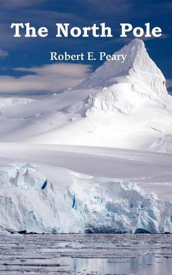 The North Pole, Its Discovery in 1909 Under the Auspices of the Peary Arctic Club, Fully Illustrated