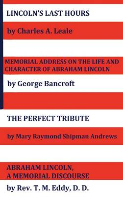 Lincoln's Last Hours, Memorial Address On The Life And Character Of Abraham Lincoln, The Perfect Tribute, Abraham Lincoln, A Memorial Discourse