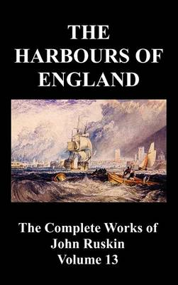 The Harbours of England (The Complete Works of John Ruskin - Volume 13)
