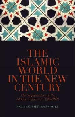 The Islamic World in the New Century: The Organisation of the Islamic Conference, 1969-2009