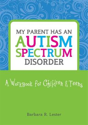 My Parent has an Autism Spectrum Disorder: A Workbook for Children and Teens