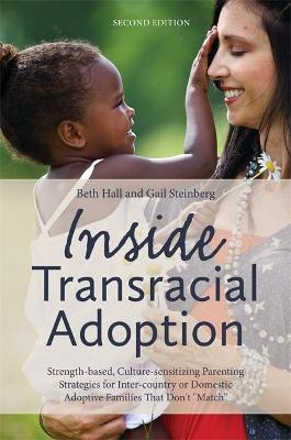 """Inside Transracial Adoption: Strength-based, Culture-sensitizing Parenting Strategies for Inter-country or Domestic Adoptive Families That Don't """"Match"""", Second Edition"""