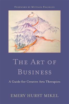 The Art of Business: A Guide for Creative Arts Therapists Starting on a Path to Self-Employment