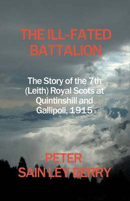 The Ill-Fated Battalion - The Story of the 7th (Leith) Royal Scots at Quintinshill and Gallipoli, 1915