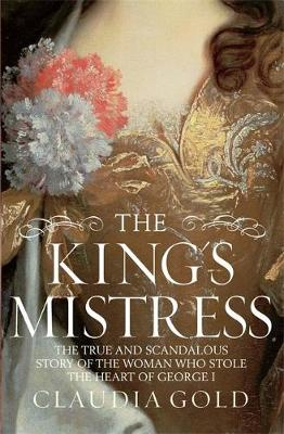 The King's Mistress: Scandal, Intrigue and the True Story of the Woman Who Stole George I's Heart