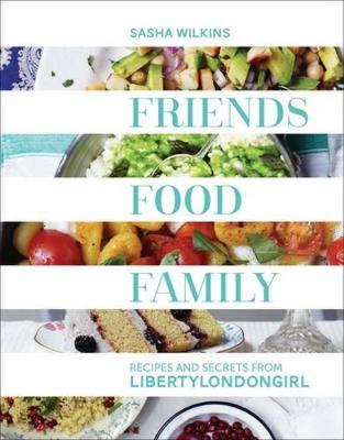 Friends, Food, Family: Recipes and Secrets from LibertyLondonGirl