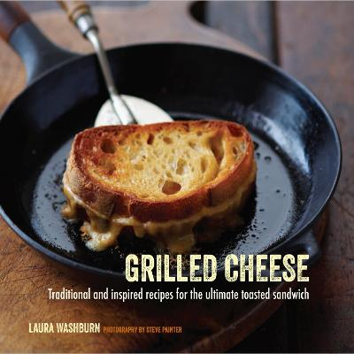 Grilled Cheese: Traditional and Inspired Recipes for the Ultimate Toasted Sandwich