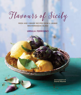 Flavours of Sicily: Fresh and Vibrant Recipes from a Unique Mediterranean Island