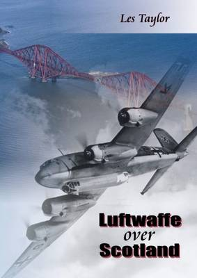 Luftwaffe Over Scotland: A History of German Air Attacks on Scotland, 1939-45