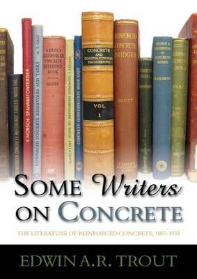 Some Writers on Concrete: The Literature of Reinforced Concrete, 1897-1935