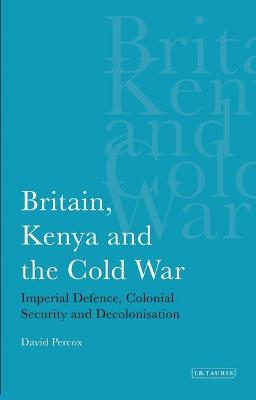 Britain, Kenya and the Cold War: Imperial Defence, Colonial Security and Decolonisation