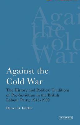 Against the Cold War: The History and Political Traditions of Pro-Sovietism in the British Labour Party,1945-1989