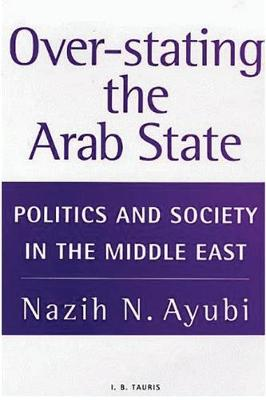 Over-stating the Arab State: Politics and Society in the Middle East