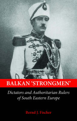 Balkan Strongmen: Dictators and Authoritarian Rulers of South-Eastern Europe