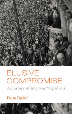 Elusive Compromise: A History of Interwar Yugoslavia