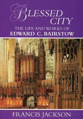 Blessed City: The Life and Works of Edward C.Bairstow 1874-1946