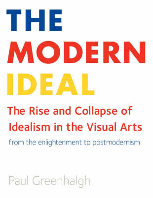 Modern Ideal: The Rise and Collapse of Idealism in the Visual Arts from the Enlightenment to Postmodernism