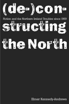 Fiction and the Northern Ireland Troubles Since 1969: (De-)constructing the North