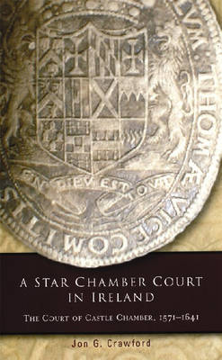 A Star Chamber Court in Ireland: The Court of Castle Chamber, 1571-1641