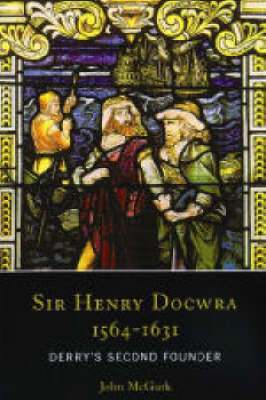 Sir Henry Docwra,1564 - 1631: Derry's Second Founder